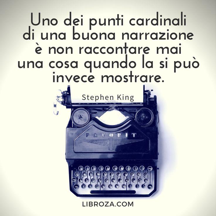 uno dei punti cardinali del buon raccontare è non raccontare mai una cosa quando la si può invece mostrare. (Stephen King) - Libroza.com