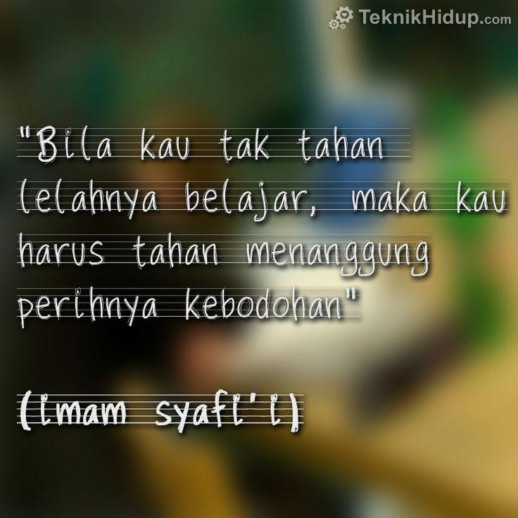 """Bila kau tak tahan  lelahnya belajar, maka kau harus tahan menanggung perihnya kebodohan""  — Imam Syafi'i"