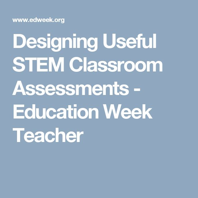 Designing Useful STEM Classroom Assessments - Education Week Teacher