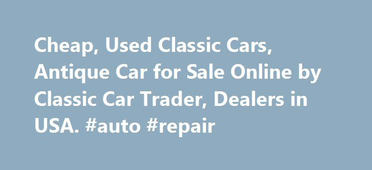 Cheap, Used Classic Cars, Antique Car for Sale Online by Classic Car Trader, Dealers in USA. #auto #repair http://china.remmont.com/cheap-used-classic-cars-antique-car-for-sale-online-by-classic-car-trader-dealers-in-usa-auto-repair/  #cars for cheap # Cheap, Used Classic Cars | Antique Car for Sale Online Classic Cars AZ is a site where you will find plenty of used antique cars for sale. Such automobiles are rare in the world but you will find plenty of them at this site. The price of the…