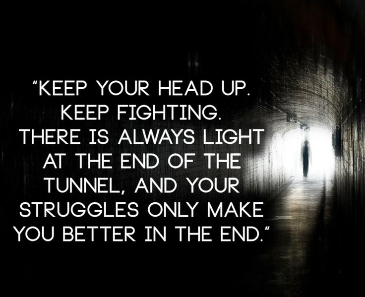 Keep your head up. Keep fighting. There is always light at the end of the tunnel, and your struggles only make you better in the end | Anonymous ART of Revolution