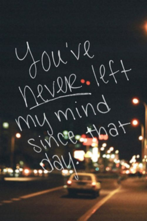 You've never left my mind since that day.