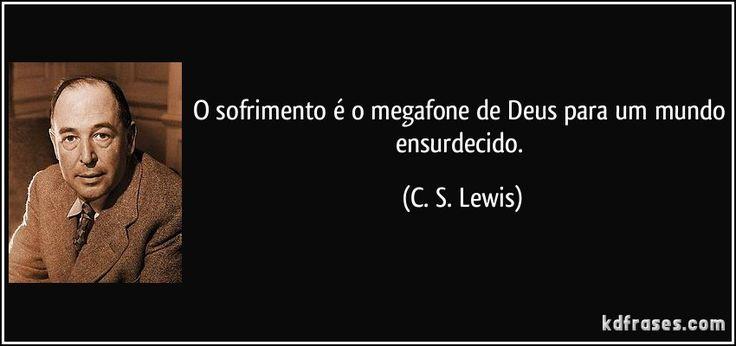 O sofrimento é o megafone de Deus para um mundo ensurdecido. (C. S. Lewis)