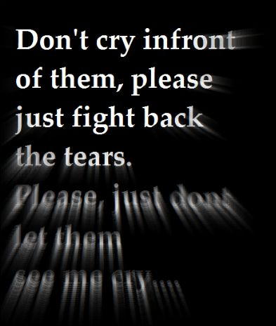 don't cry infront of them, please just fight back the tears. please, just don't let them see me cry