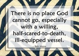 """There is no place God cannot go, especially with a willing, half-scared-to-death, ill-equipped vessel."" Beth Moore quote..."