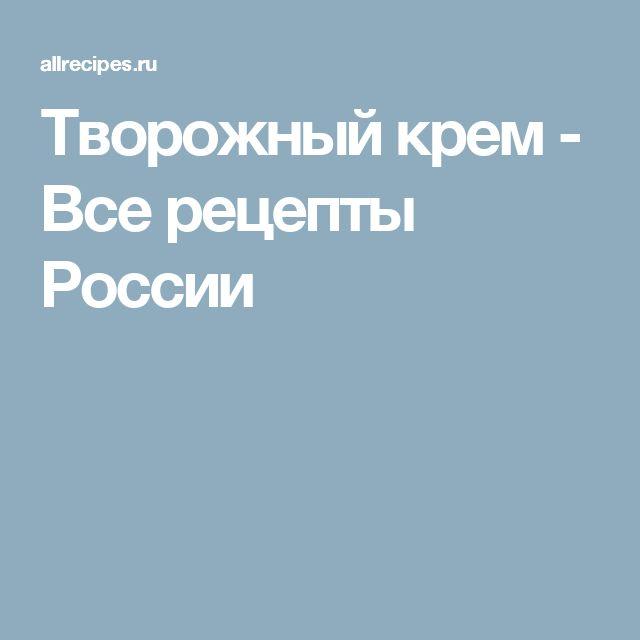 Творожный крем - Все рецепты России