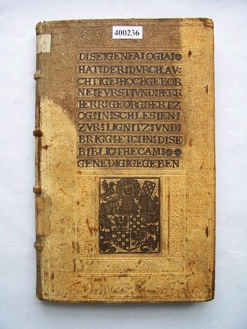 """Book with the supralibros of George II of Brieg (Brzeg) (Ernst Brotuff """"Genealogia und Chronica des Durchlauchten Hauses der Fürsten zu Anhalt"""", published in Leipzig in 1556) by Anonymous, 1569, Biblioteka Uniwersytecka we Wrocławiu, inscription in German: DISE GENEALOGIA / HAT DER DVRCHLAV / CHTIGE HOCHGEBOR / NE FVRST VND HERR / HERR GEORG HERTZ / OG  IN SCHLESIEN / ZVR LIGNITZ VND / BRIGG ETC IN DISE / BIBLIOTHECAM / GENEDIG GEGEBEN"""