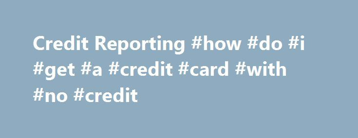 Credit Reporting #how #do #i #get #a #credit #card #with #no #credit http://credit-loan.nef2.com/credit-reporting-how-do-i-get-a-credit-card-with-no-credit/  #credit record # Credit Reporting All your campus-based student loans and other accounts are reported to the three national credit bureaus: Equifax, Experian (formerly TRW) and TransUnion. If you have student loans from other lenders, they are also probably reported to at least one of these credit bureaus. Once your student loans go…