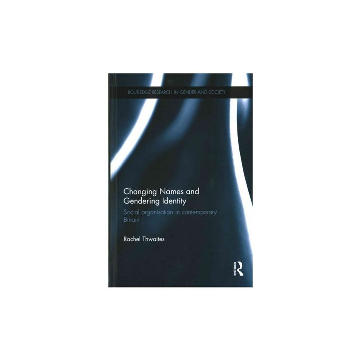 Changing Names and Gendering Identity : Social Organisation in Contemporary Britain (Hardcover) (Rachel