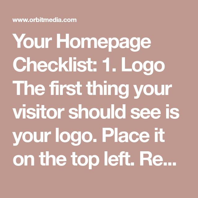 Your Homepage Checklist: 1. Logo The first thing your visitor should see is your logo. Place it on the top left. Resist urges to:  Get creative with placement. Heat map testing tools consistently indicate top-left is a common hot spot on the page. Crowd your logo with unnecessary visual elements. Instead, surround your logo with ample negative space so it instantly stands out. Animate the presentation of your logo. It's not only passé, it can be problematic for the user experience. Enlarge…