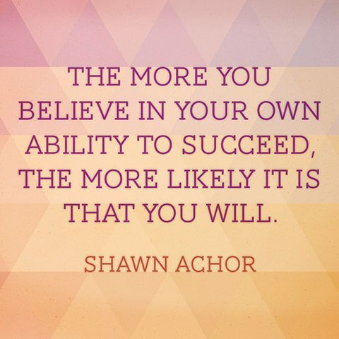 """""""The more you believe in your own ability to succeed, the more likely it is that you will."""" — Shawn Achor"""