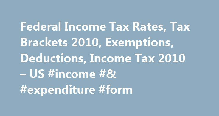 Federal Income Tax Rates, Tax Brackets 2010, Exemptions, Deductions, Income Tax 2010 – US #income #& #expenditure #form http://incom.remmont.com/federal-income-tax-rates-tax-brackets-2010-exemptions-deductions-income-tax-2010-us-income-expenditure-form/  #2010 income tax # 2010 Federal Individual Income Tax Rates, Deductions and Exemptions Tax return due: April 18, 2011. unless you file an extension with form 4868 by October 17, 2011. You have to pay federal income tax and on top of that…