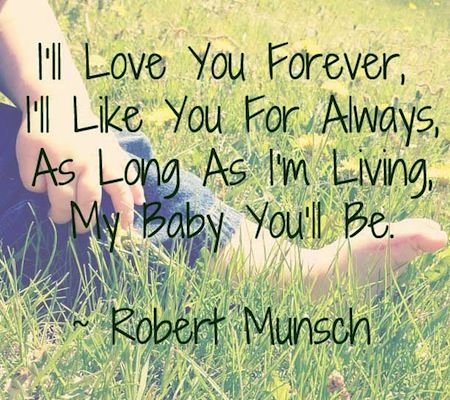 I love you forever. I'll like you for always. As long as I'm living my baby you'll be. Quote for son.