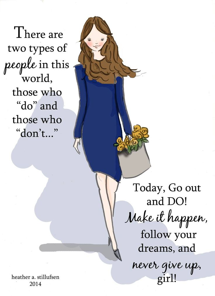 """There are two types of people in this world, those who """"do"""" and does who """"don't"""". TODAY, go out and do! make it happen , follow your dreams and never give up girl."""