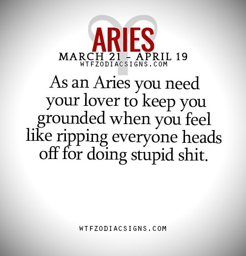 As an Aries you need your lover to keep you grounded when you feel like ripping everyone heads off for doing stupid shit. - WTF Zodiac Signs Daily Horoscope!