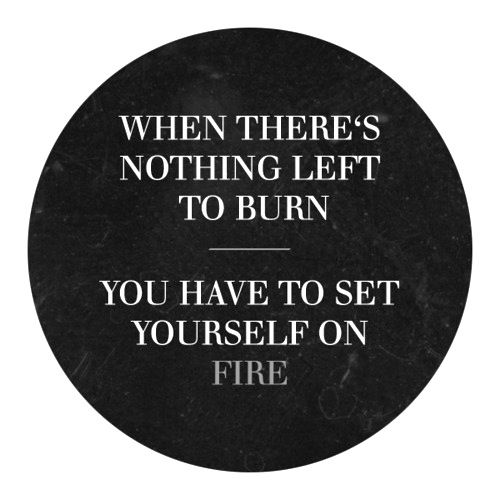 Set yourself on fire ❥