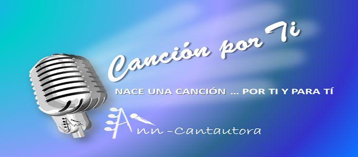 Diseño y administración del BLOG del servicio CANCION POR TI de ANN CANTAUTORA