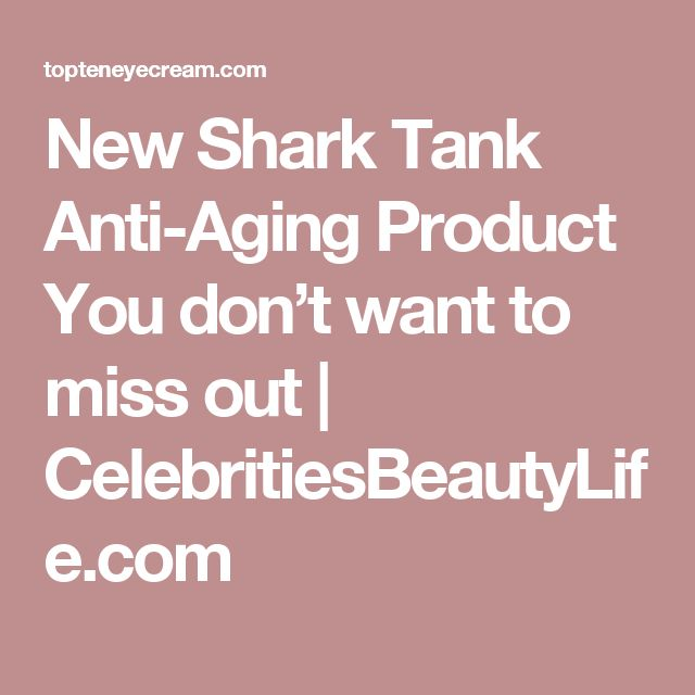 New Shark Tank Anti-Aging Product You don't want to miss out | CelebritiesBeautyLife.com
