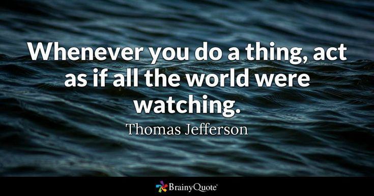 Whenever you do a thing, act as if all the world were watching. - Thomas Jefferson #brainyquote #QOTD #wisdom #water