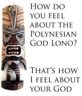 Atheism, Religion, God is Imaginary, Lono. How do you feel about the Polynesian god Lono? That's how I feel about your god.