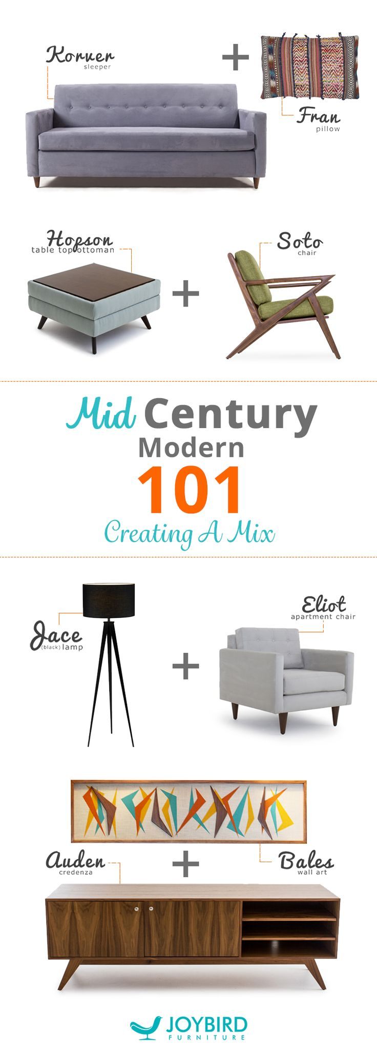 Looking to mix up the furniture in your home? Look nofurther than Joybird's selection of Mid-Century Modern piecesfor every room in your home. From lamps to sleeper sofas,mixing up living furniture will take your entertaining space tothe next level. Add unexpected touches to your home withJoybird's stylish selection of pieces that add instant style.Each piece is one-of-a-kind and handcrafted to ensure thehighest quality. Mix and match your home with Joybird today.