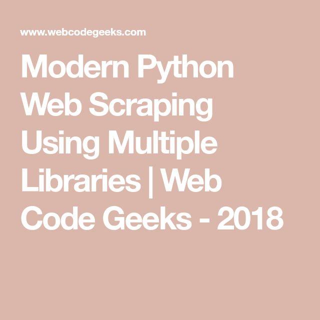 Modern Python Web Scraping Using Multiple Libraries   Web Code Geeks - 2018