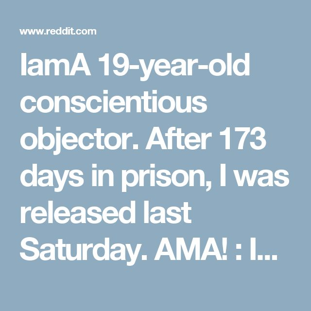 IamA 19-year-old conscientious objector. After 173 days in prison, I was released last Saturday. AMA! : IAmA