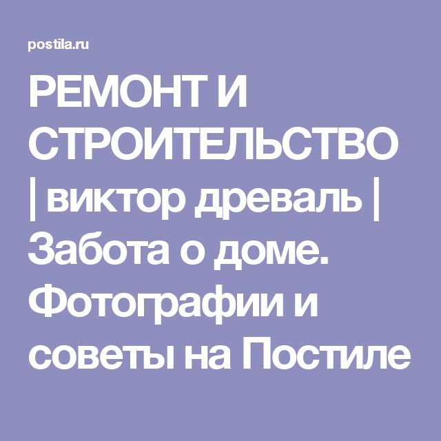 РЕМОНТ И СТРОИТЕЛЬСТВО   виктор древаль   Забота о доме. Фотографии и советы на Постиле