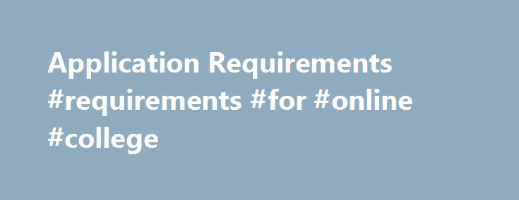 Application Requirements #requirements #for #online #college http://atlanta.remmont.com/application-requirements-requirements-for-online-college/  # Application Requirements Details for Freshmen, Transfer, and Visiting Students Freshman applicants All freshman applicants—both international and U.S. candidates—must complete the Common Application. the Universal College Application. or the Coalition Application along with the required supplements. You will need to submit: Common/Universal…