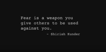 """Fear is a weapon you give others to be used against you."" – Shirish Kunder"
