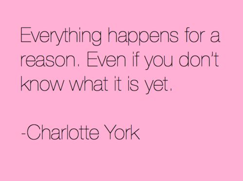 Everything happens for a reason. Even if you don't know what it is yet. -Charlotte York