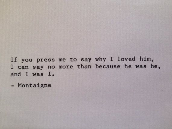 Montaigne - 'If you pressed me to say why I loved him, I can say no more than because he was he, and I was I.'