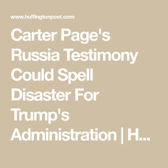 Carter Page's Russia Testimony Could Spell Disaster For Trump's Administration | HuffPost