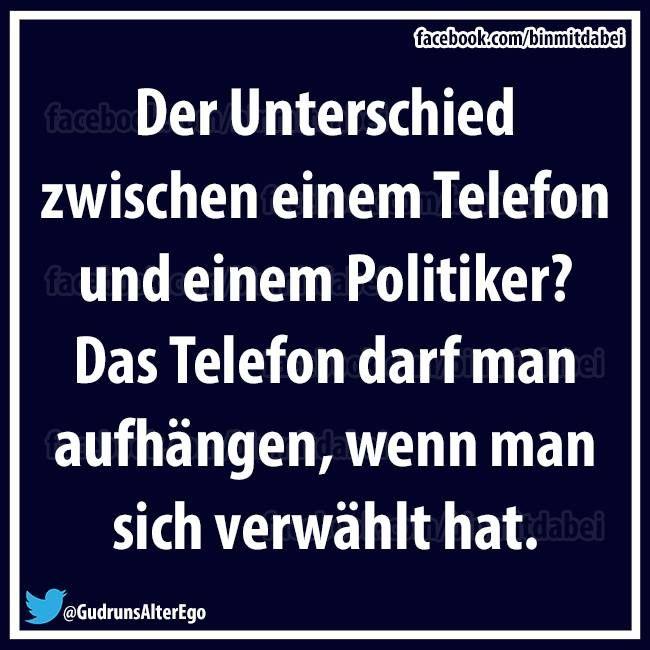 Der Unterschied zwischen einem Telefon und einem Politiker? Das Telefon darf man aufhängen, wenn man sich verwählt hat.