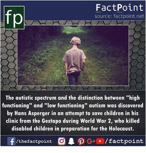"""Children, Memes, and Autism: FactPoint   source: factpoint.net   p.   The autistic spectrum and the distinction between """"high   functioning"""" and """"low functioning"""" autism was discovered   by Hans Asperger in an attempt to save children in his   clinic from the Gestapo during World War 2, who killed   disabled children in preparation for the Holocaust.   f/thefactpoint O·P G . / factpoint"""