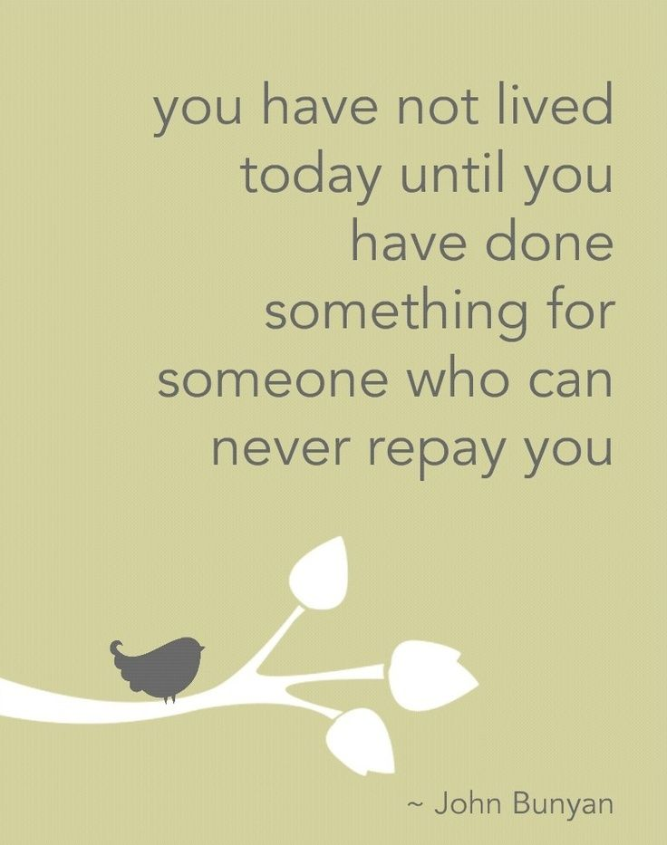 """You have not lived today until you have done something for someone who can never repay you."""