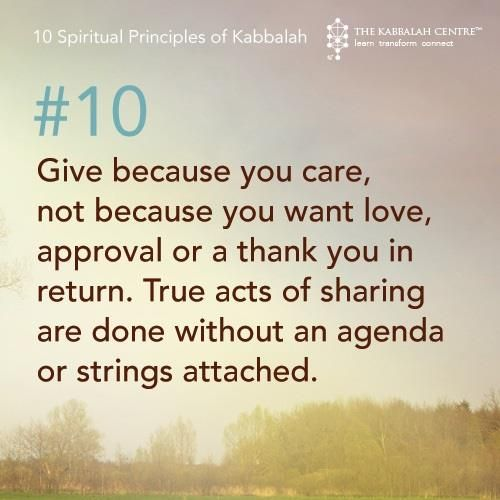 10 Give because you care, not because you want love, approval or a thank you in return. True acts of sharing are done without an agenda or strings attached.