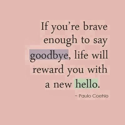 If you're brave enough to say goodbye life will reward you ...