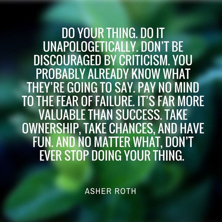 """Do your thing. Do it unapologetically. Don't be discouraged by criticism. You probably know what they're going to say. Pay no mind to the fear of failure. It's far more valuable than success. Take ownership, take chances, and have fun. And no matter what, don't every stop doing your thing."" - Asher Roth"