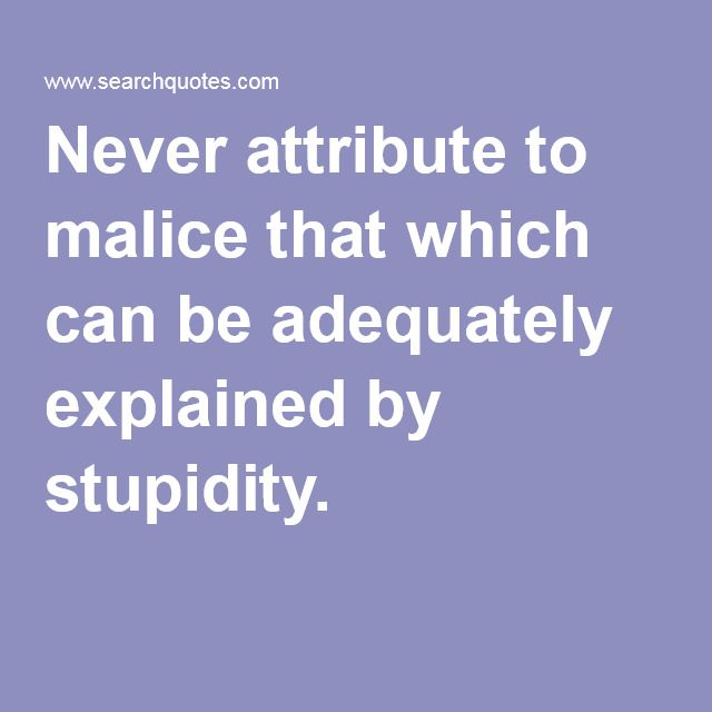 Never attribute to malice that which can be adequately explained by stupidity. (Page of quotes here called Occam's Razor Quotes)