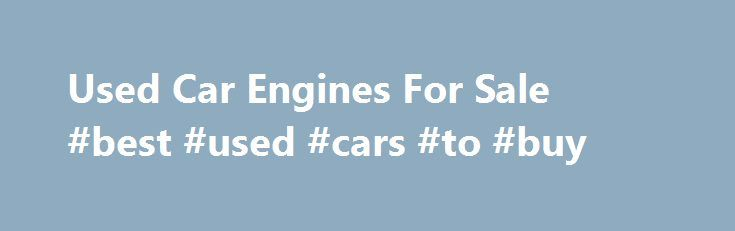 Used Car Engines For Sale #best #used #cars #to #buy http://philippines.remmont.com/used-car-engines-for-sale-best-used-cars-to-buy/  #used auto engines # Used Car Engines For Sale Car Motors for Sale in Stock Motor Universe offers quality used motors for sale for all makes and models of vehicles. We're not a third party drop shipper of used engines. What you find are OEM makes that are sold for prices less than competitors online. We sell cheaper than eBay, cheaper than Craigslist and…