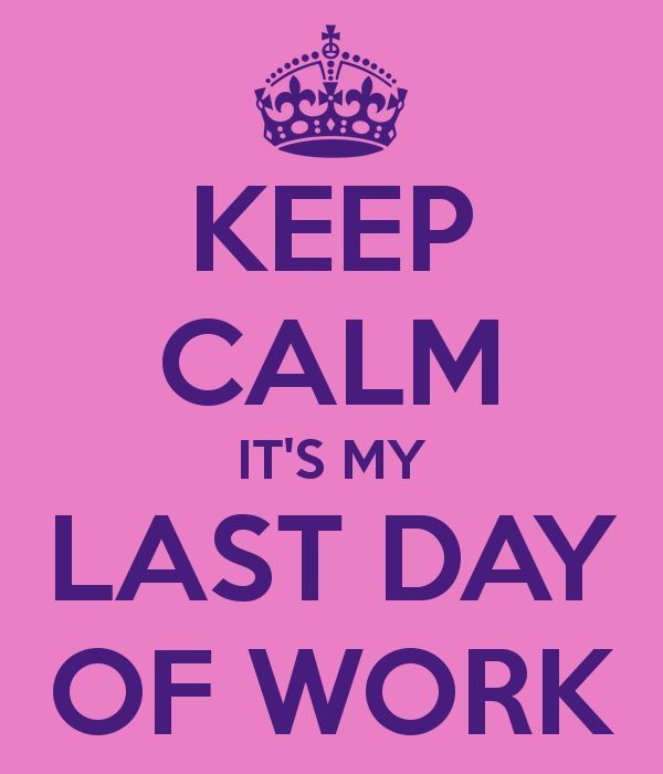 Keep Calm - It's My Last Day Of Work!! Yeah ❤️