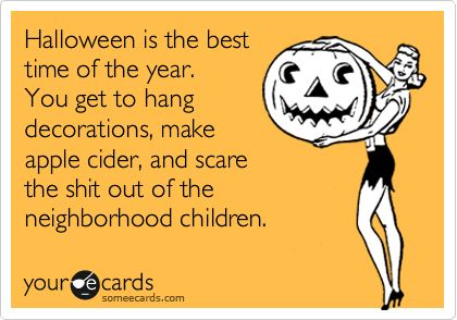 Halloween is the best time of the year. You get to hang decorations, make apple cider, and scare the shit out of the neighborhood children. | Halloween Ecard | someecards.com