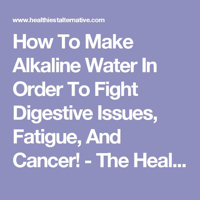 How To Make Alkaline Water In Order To Fight Digestive Issues, Fatigue, And Cancer! - The Healthiest Alternative