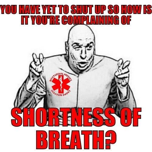 True story!! Bahahahaha Shortness of breath. EMT