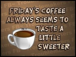 Friday coffee may taste sweeter, but the first cup of Monday coffee is the most appreciated.