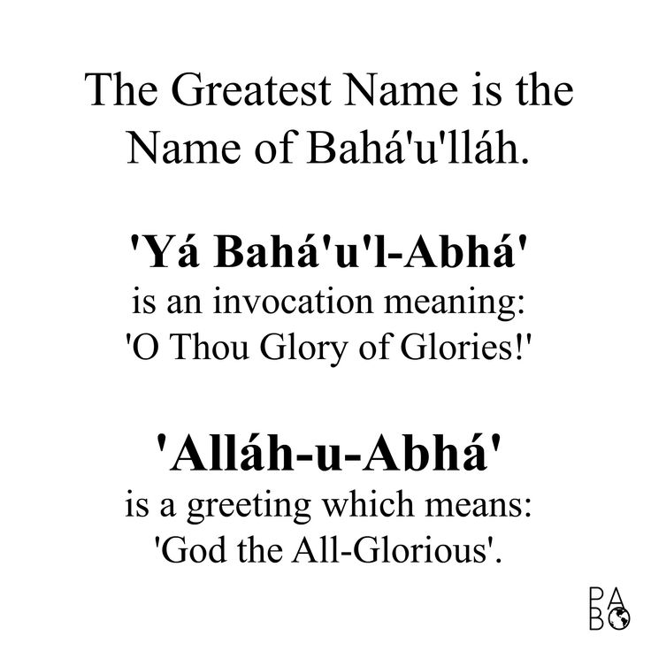 "Just a ""good to know"" type of thing. :)   The Greatest Name is the Name of Bahá'u'lláh.     'Ya Bahá'u'l-Abhá'   is an invocation meaning:   'O Thou Glory of Glories!'     'Alláh-u-Abhá'   is a greeting which means:   'God the All-Glorious'.    #bahai #bahaifaith #pabo"