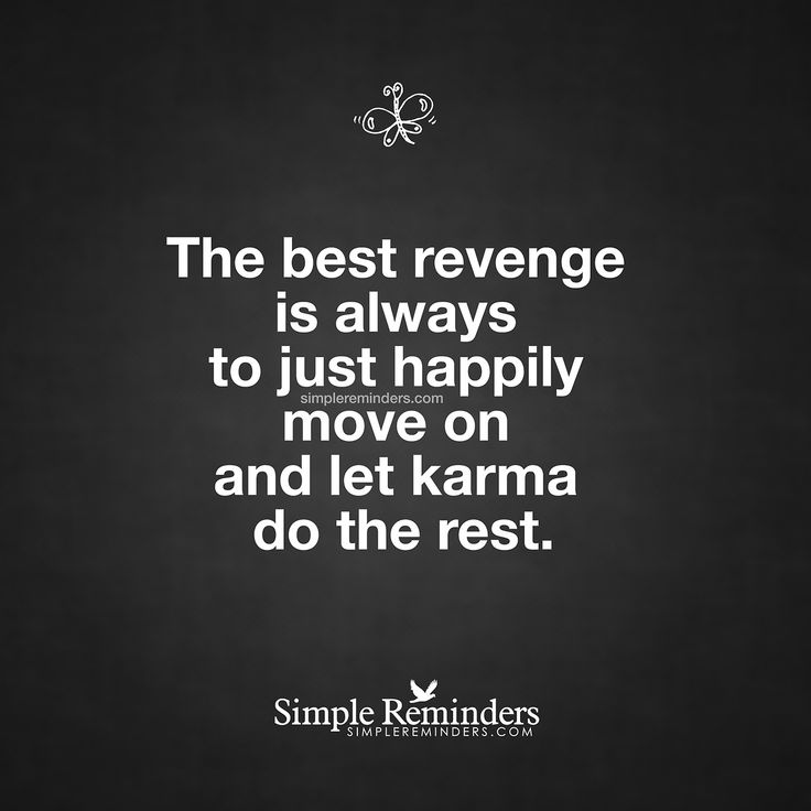 """The best revenge is always to just happily move on and let karma do the rest."" — Unknown Author"