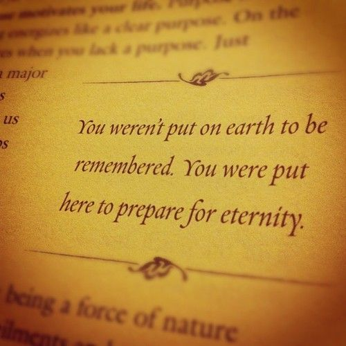 You weren't put on earth to be remembered. You were put here to prepare for eternity.