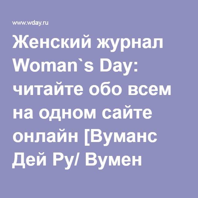 Женский журнал Woman`s Day: читайте обо всем на одном сайте онлайн [Вуманс Дей Ру/ Вумен Вомен]